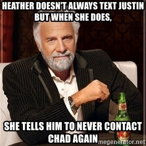 The Most Interesting Man In The World - Heather doesn't always Text Justin but when she does, She tells him to never contact Chad again