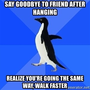 Socially Awkward Penguin - say goodbye to friend after hanging realize you're going the same way, walk faster