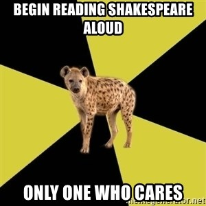 High School Hyena - bEGIN READING SHAKESPEARE ALOUD ONLY ONE WHO CARES