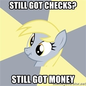 Badvice Derpy - STILL GOT CHECKS? STILL GOT MONEY
