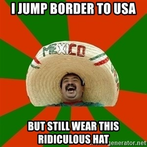 Successful Mexican - I jump border to usa but still wear this ridiculous hat