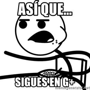 Cereal Guy - Así que... sigues en g+