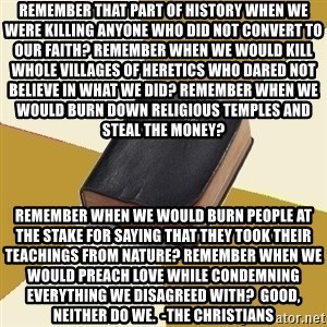 Denial Bible - Remember that part of history when we were killing anyone who did not convert to our faith? Remember when we would kill whole villages of heretics who dared not believe in what we did? Remember when we would burn down religious temples and steal the money?  Remember when we would burn people at the stake for saying that they took their teachings from nature? Remember when we would preach love while condemning everything we disagreed with?  Good, neither do we.  -The Christians