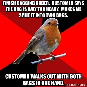 Retail Robin - Finish bagging order.  Customer says the bag is way too heavy.  Makes me split it into two bags. Customer walks out with both bags in one hand.