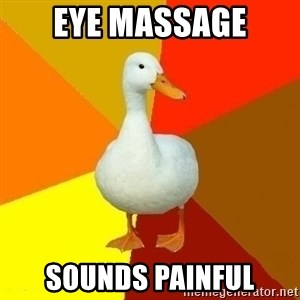 Technologyimpairedduck - Eye Massage Sounds Painful