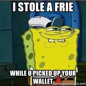 Spongebob Face - i stole a frie while u picked up your wallet
