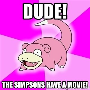 Slowpoke - Dude! The simpsons have a movie!