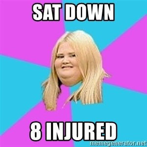 Fat Girl - Sat down 8 injured