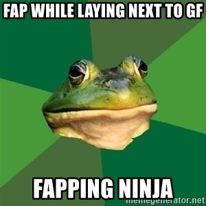 Foul Bachelor Frog - fap while laying next to gf fapping ninja
