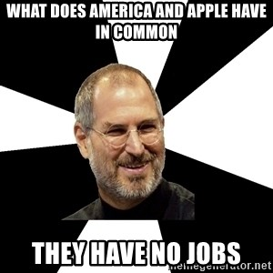 Steve Jobs Says - WHAT DOES AMERICA AND APPLE HAVE IN COMMON THEY HAVE NO JOBS