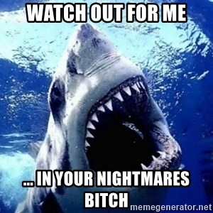 Cinematically Snob Shark - watch out for me ... in your nightmares bitch