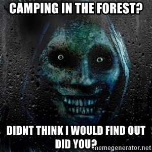NEVER ALONE  - Camping In the forest? didnt think i would find out did you?