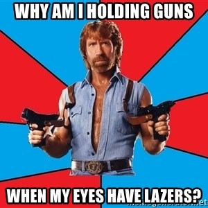 Chuck Norris  - Why am i holding guns when my eyes have lazers?