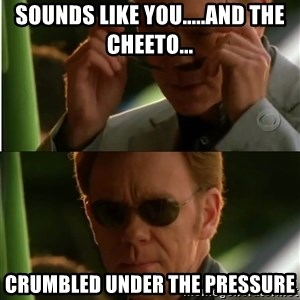 Csi - SOUNDS LIKE YOU.....AND THE CHEETO... CRUMBLED UNDER THE PRESSURE