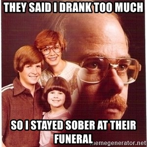 Vengeance Dad - they said i drank too much so i stayed sober at their funeral