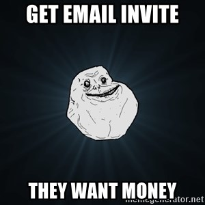 Forever Alone - Get email invite they want money