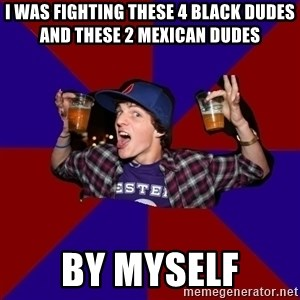 Douchebag College Freshman - i was fighting these 4 black dudes and these 2 mexican dudes by myself