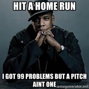 Jay Z problem - Hit a home run i got 99 problems but a pitch aint one