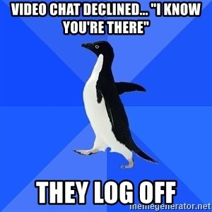 "Socially Awkward Penguin - Video Chat declined... ""I know you're there"" They log off"