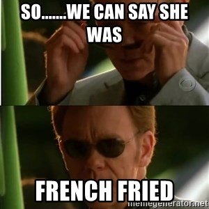 Csi - So.......we can say she was french fried