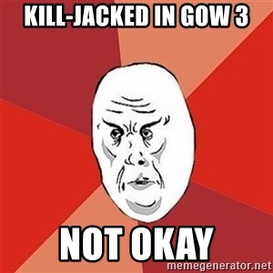 Not Okay Guy - Kill-jacked in gow 3 not okay