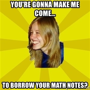 Trologirl - YOU'RE GONNA MAKE ME COME... TO BORROW YOUR MATH NOTES?