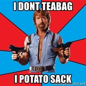 Chuck Norris  - i dont teabag i potato sack