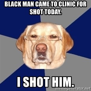 Racist Dawg - black man came to clinic for shot today. I shot him.