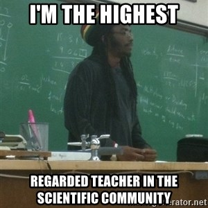 rasta science teacher - i'm the highest regarded teacher in the scientific community