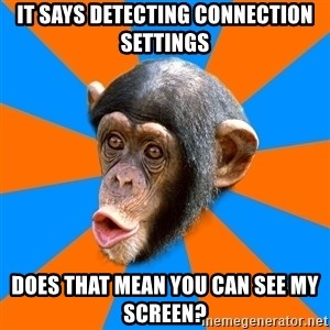 Socially Primitive Chimpanzee - IT SAYS DETECTING CONNECTION SETTINGS DOES THAT MEAN YOU CAN SEE MY SCREEN?