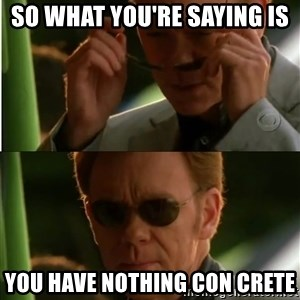 Csi - So what you're saying is You have nothing con crete
