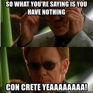 Csi - So what you're saying is YOU HAVE NOTHING  con crete Yeaaaaaaaa!