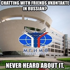 Mgimo_student - Chatting with friends vkontakte in russian? never heard about it.