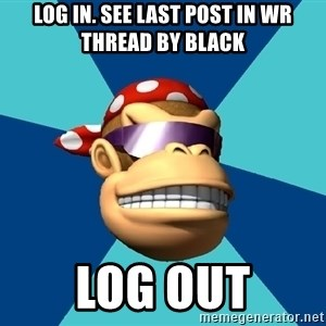 Funkykong - log in. see last post in wr thread by black log out