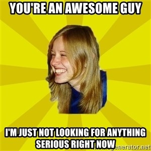 Trologirl - you're an awesome guy i'm just not looking for anything serious right now