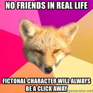 Fandom Fox - no friends in real life fictonal character will ALWAYS be a click away
