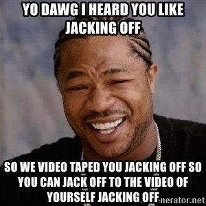 Yo Dawg - Yo dawg i heard you like jacking off so we video taped you jacking off so you can jack off to the video of yourself jacking off