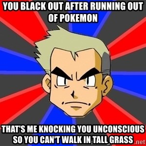 Professor Oak - you black out after running out of pokemon that's me knocking you unconscious so you can't walk in tall grass
