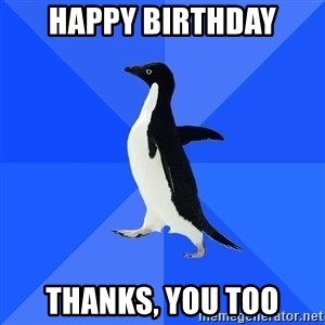 Socially Awkward Penguin - Happy birthday thanks, you too
