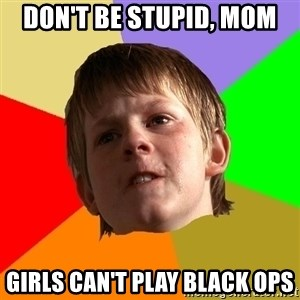 Angry School Boy - Don't be stupid, mom Girls can't play black ops