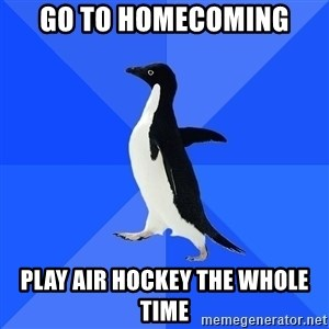 Socially Awkward Penguin - GO TO HOMECOMING PLAY AIR HOCKEY THE WHOLE TIME