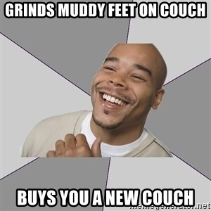 Good Guy Tyrone - Grinds muddy feet on couch buys you a new couch