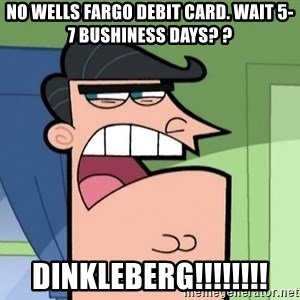 Dinkleberg - no wells fargo debit card. Wait 5-7 BUSHINESS days? ? Dinkleberg!!!!!!!!