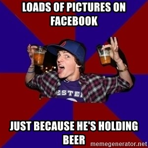 Douchebag College Freshman - loads of pictures on facebook just because he's holding beer