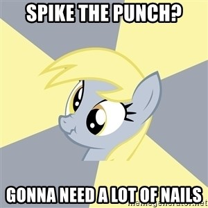 Badvice Derpy - Spike the punch? GOnna need a lot of nails