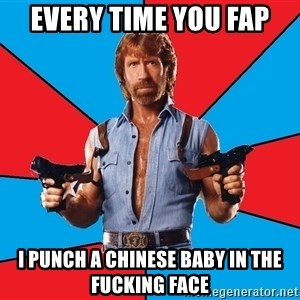 Chuck Norris  - every time you fap i punch a chinese baby in the fucking face