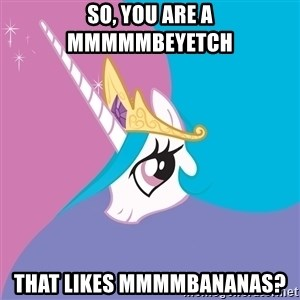 Celestia - So, you are a mmmmmbeyetch that likes mmmmbananas?