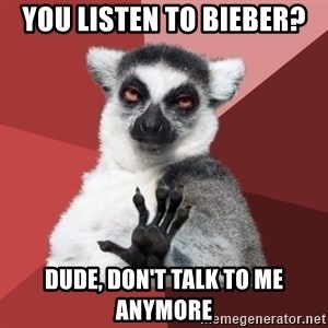 Chill Out Lemur - you listen to bieber? dude, don't talk to me anymore