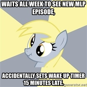 Badvice Derpy - waits all week to see new MLP episode, accidentally sets wake up timer 15 minutes late.