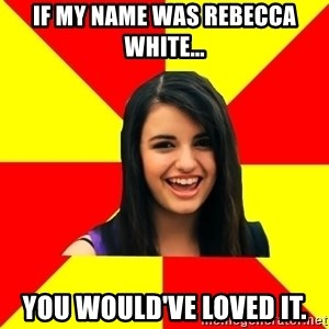 Rebecca Black - If my name was Rebecca white... YOU WOULD'VE LOVED IT.